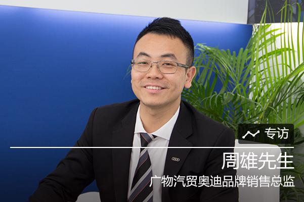 专访广物汽贸奥迪品牌销售总监周雄先生