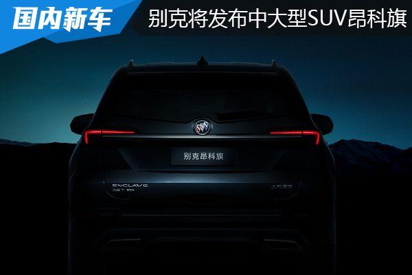 别克将于年内发布全新中大型SUV别克昂科旗