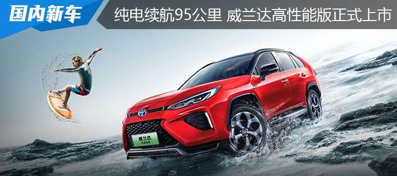 纯电续航95公里 百公里油耗1.1升丨广汽丰田威兰达高性能版上市